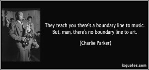 quote-they-teach-you-there-s-a-boundary-line-to-music-but-man-there-s-no-boundary-line-to-art-charlie-parker-141656